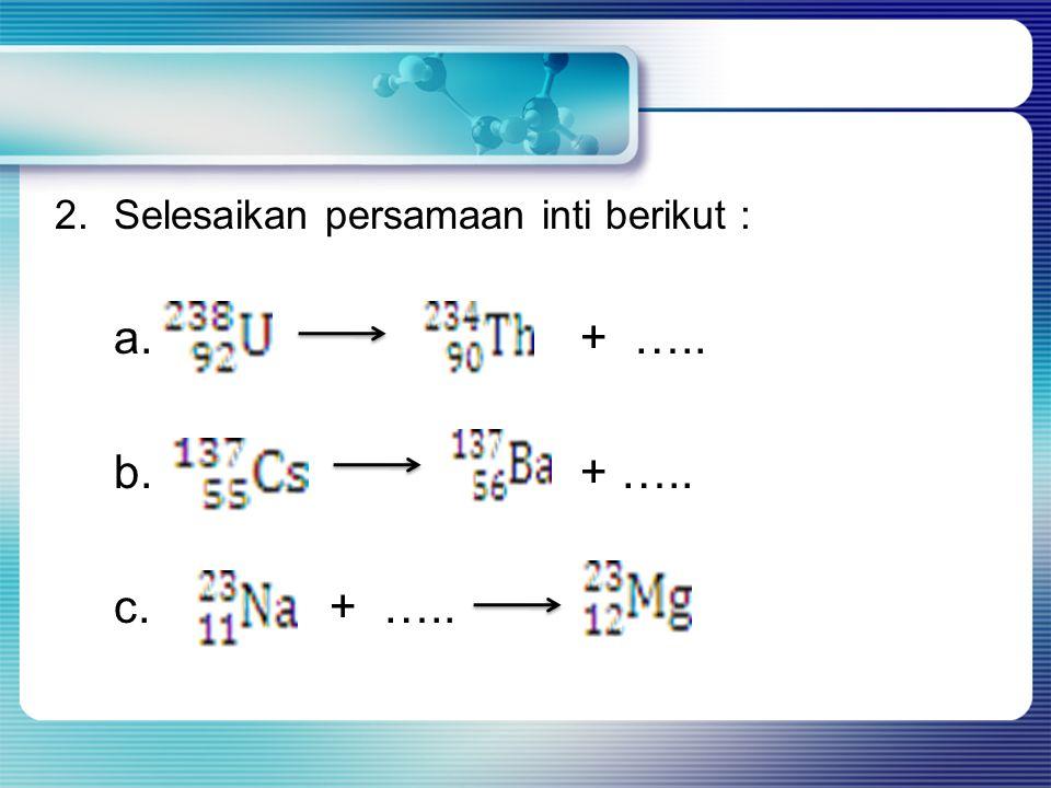 2. Selesaikan persamaan inti berikut :