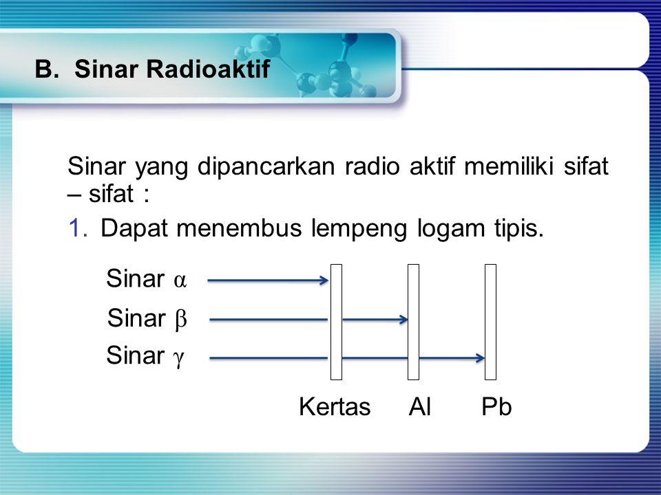 B. Sinar Radioaktif Sinar yang dipancarkan radio aktif memiliki sifat – sifat : Dapat menembus lempeng logam tipis.