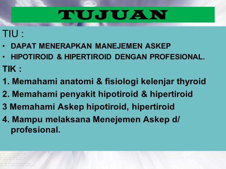 TUJUAN TIU : TIK : 1. Memahami anatomi & fisiologi kelenjar thyroid
