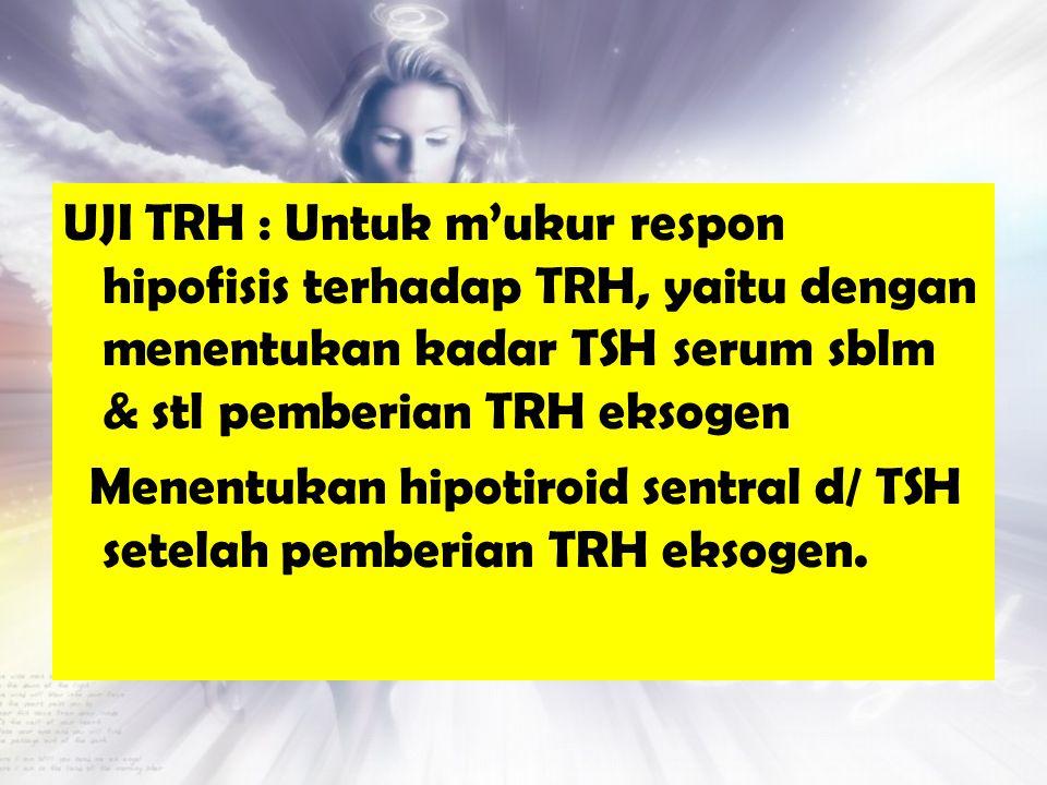 UJI TRH : Untuk m'ukur respon hipofisis terhadap TRH, yaitu dengan menentukan kadar TSH serum sblm & stl pemberian TRH eksogen Menentukan hipotiroid sentral d/ TSH setelah pemberian TRH eksogen.
