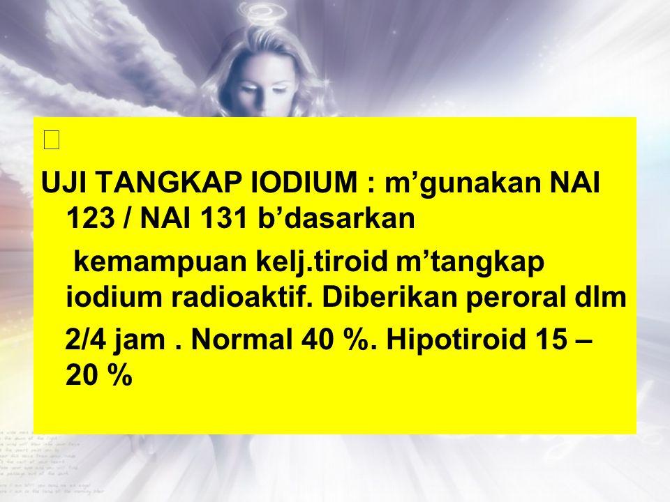  UJI TANGKAP IODIUM : m'gunakan NAI 123 / NAI 131 b'dasarkan kemampuan kelj.tiroid m'tangkap iodium radioaktif.
