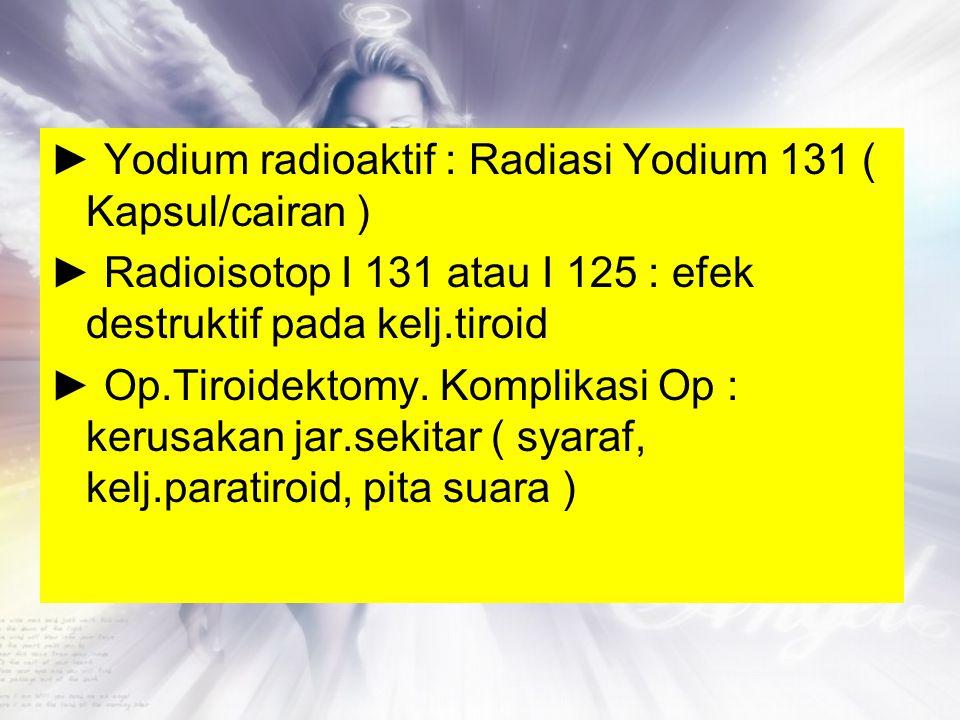 ► Yodium radioaktif : Radiasi Yodium 131 ( Kapsul/cairan ) ► Radioisotop I 131 atau I 125 : efek destruktif pada kelj.tiroid ► Op.Tiroidektomy.