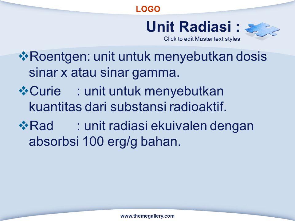 Unit Radiasi : Roentgen: unit untuk menyebutkan dosis sinar x atau sinar gamma. Curie : unit untuk menyebutkan kuantitas dari substansi radioaktif.