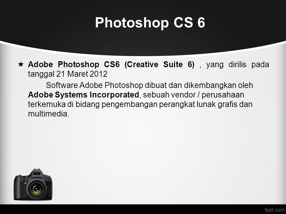 Photoshop CS 6 Adobe Photoshop CS6 (Creative Suite 6) , yang dirilis pada tanggal 21 Maret 2012.