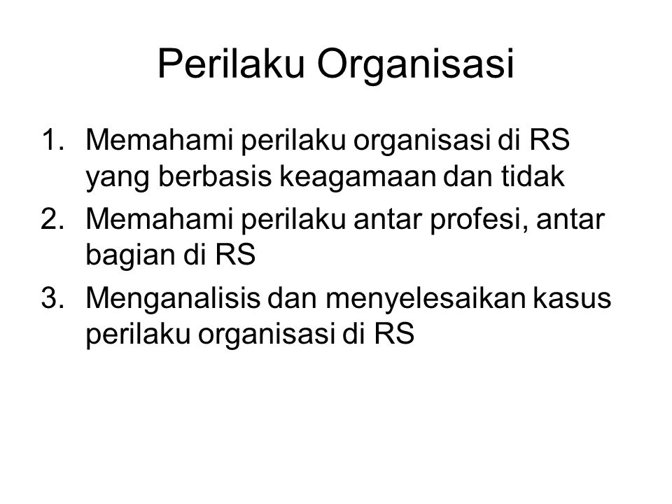 Perilaku Organisasi Memahami perilaku organisasi di RS yang berbasis keagamaan dan tidak. Memahami perilaku antar profesi, antar bagian di RS.