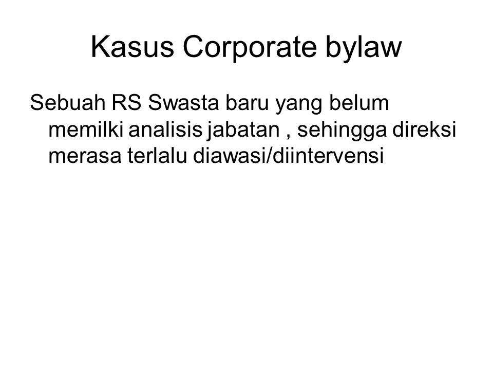 Kasus Corporate bylaw Sebuah RS Swasta baru yang belum memilki analisis jabatan , sehingga direksi merasa terlalu diawasi/diintervensi.