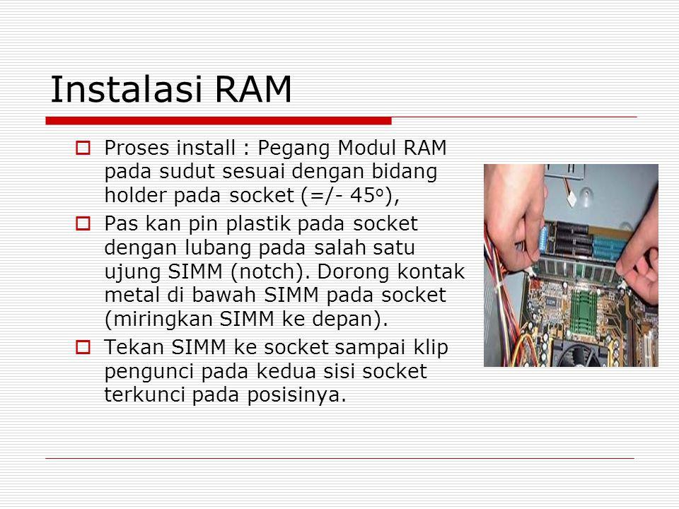Instalasi RAM Proses install : Pegang Modul RAM pada sudut sesuai dengan bidang holder pada socket (=/- 45o),