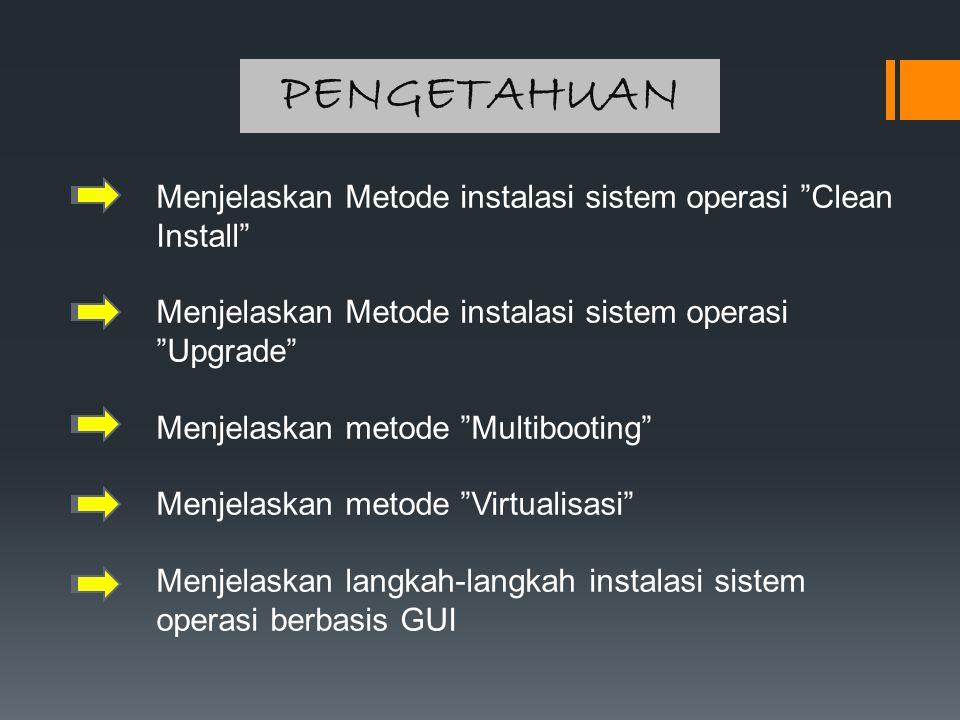 PENGETAHUAN Menjelaskan Metode instalasi sistem operasi Clean Install Menjelaskan Metode instalasi sistem operasi Upgrade