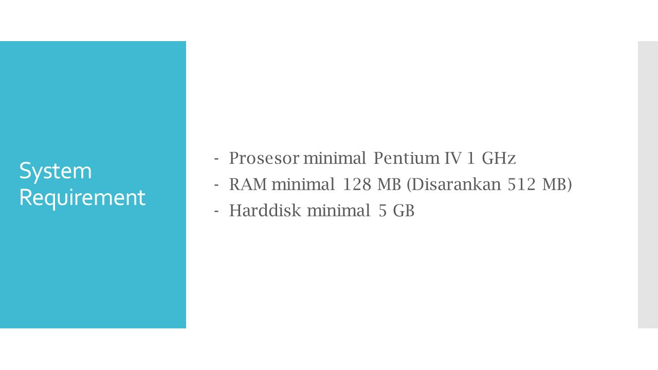 - Prosesor minimal Pentium IV 1 GHz - RAM minimal 128 MB (Disarankan 512 MB) - Harddisk minimal 5 GB