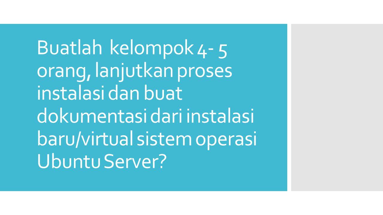 Buatlah kelompok 4- 5 orang, lanjutkan proses instalasi dan buat dokumentasi dari instalasi baru/virtual sistem operasi Ubuntu Server