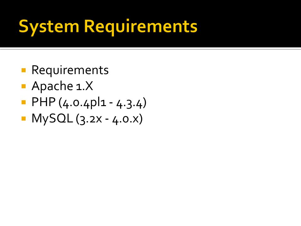 System Requirements Requirements Apache 1.X PHP (4.0.4pl1 - 4.3.4)