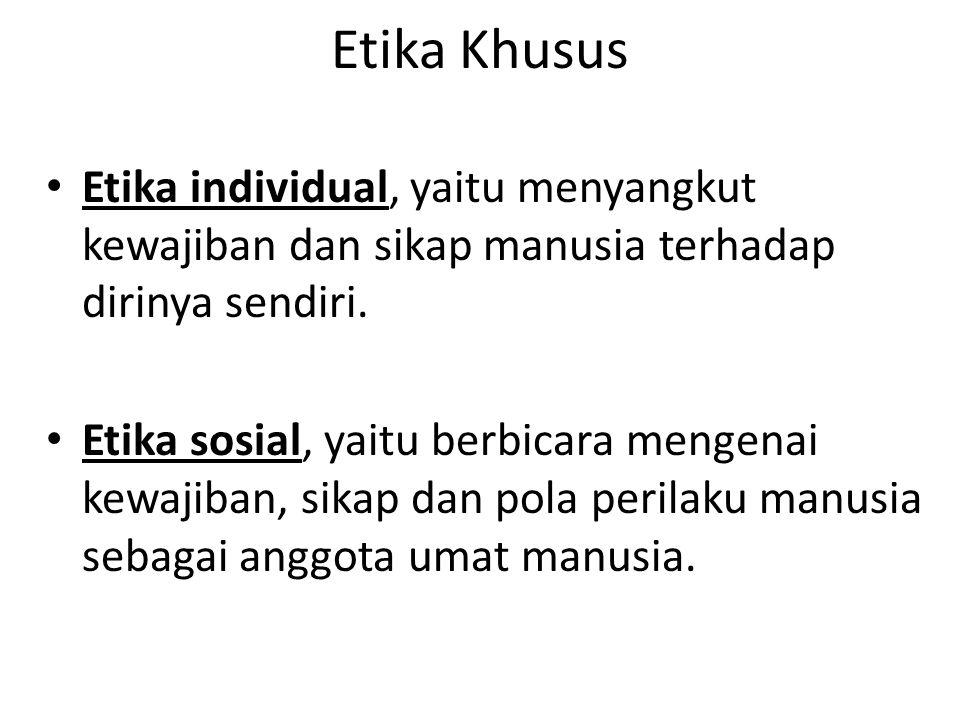 Etika Khusus Etika individual, yaitu menyangkut kewajiban dan sikap manusia terhadap dirinya sendiri.