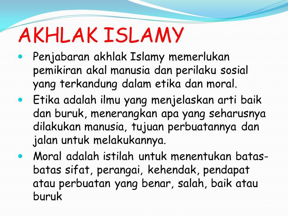 AKHLAK ISLAMY Penjabaran akhlak Islamy memerlukan pemikiran akal manusia dan perilaku sosial yang terkandung dalam etika dan moral.