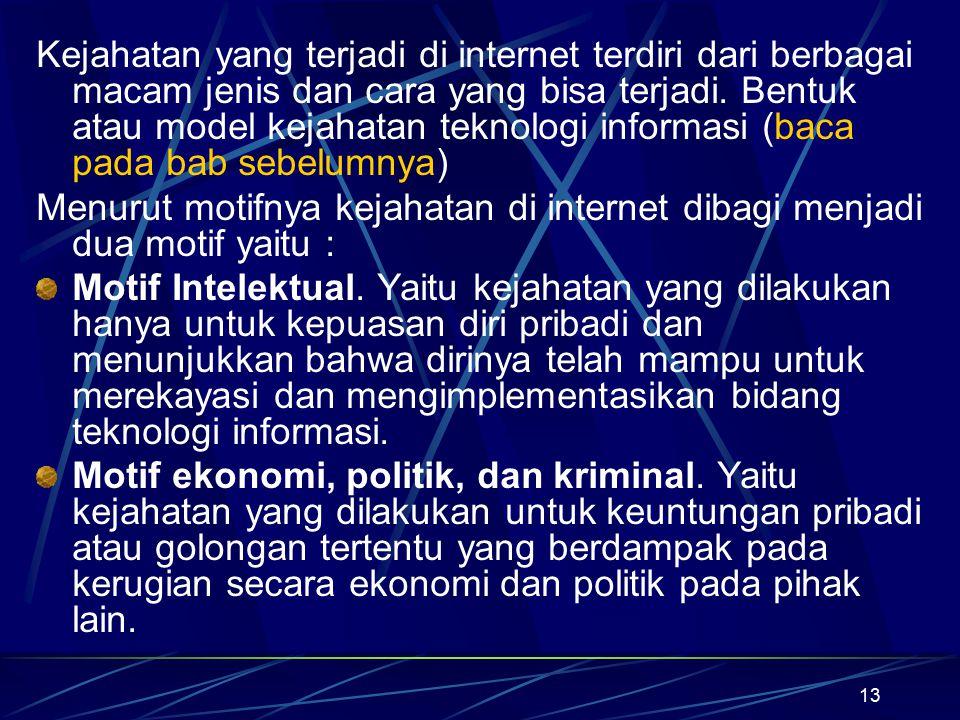 Kejahatan yang terjadi di internet terdiri dari berbagai macam jenis dan cara yang bisa terjadi. Bentuk atau model kejahatan teknologi informasi (baca pada bab sebelumnya)