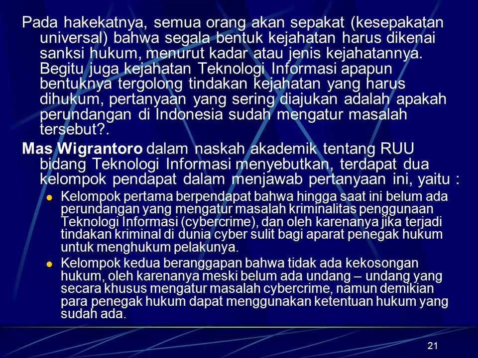 Pada hakekatnya, semua orang akan sepakat (kesepakatan universal) bahwa segala bentuk kejahatan harus dikenai sanksi hukum, menurut kadar atau jenis kejahatannya. Begitu juga kejahatan Teknologi Informasi apapun bentuknya tergolong tindakan kejahatan yang harus dihukum, pertanyaan yang sering diajukan adalah apakah perundangan di Indonesia sudah mengatur masalah tersebut .