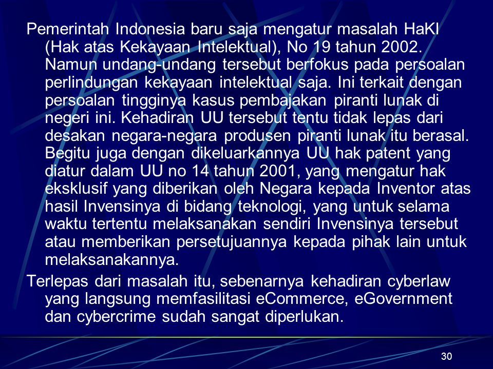Pemerintah Indonesia baru saja mengatur masalah HaKI (Hak atas Kekayaan Intelektual), No 19 tahun 2002. Namun undang-undang tersebut berfokus pada persoalan perlindungan kekayaan intelektual saja. Ini terkait dengan persoalan tingginya kasus pembajakan piranti lunak di negeri ini. Kehadiran UU tersebut tentu tidak lepas dari desakan negara-negara produsen piranti lunak itu berasal. Begitu juga dengan dikeluarkannya UU hak patent yang diatur dalam UU no 14 tahun 2001, yang mengatur hak eksklusif yang diberikan oleh Negara kepada Inventor atas hasil Invensinya di bidang teknologi, yang untuk selama waktu tertentu melaksanakan sendiri Invensinya tersebut atau memberikan persetujuannya kepada pihak lain untuk melaksanakannya.