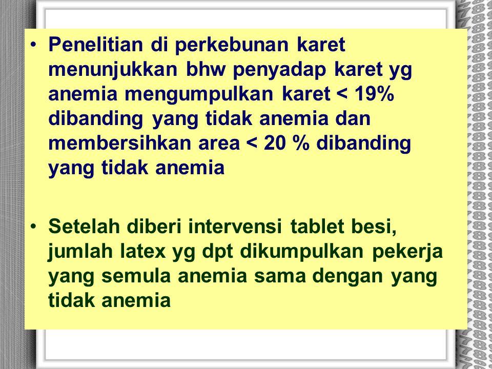 Penelitian di perkebunan karet menunjukkan bhw penyadap karet yg anemia mengumpulkan karet < 19% dibanding yang tidak anemia dan membersihkan area < 20 % dibanding yang tidak anemia
