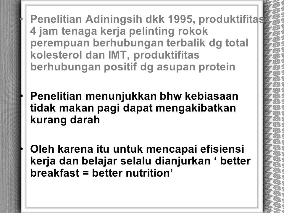 Penelitian Adiningsih dkk 1995, produktifitas 4 jam tenaga kerja pelinting rokok perempuan berhubungan terbalik dg total kolesterol dan IMT, produktifitas berhubungan positif dg asupan protein