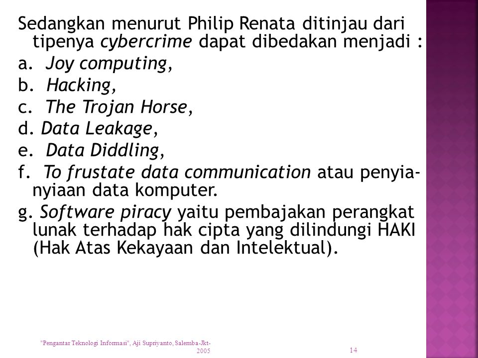 Sedangkan menurut Philip Renata ditinjau dari tipenya cybercrime dapat dibedakan menjadi : a. Joy computing, b. Hacking, c. The Trojan Horse, d. Data Leakage, e. Data Diddling, f. To frustate data communication atau penyia- nyiaan data komputer. g. Software piracy yaitu pembajakan perangkat lunak terhadap hak cipta yang dilindungi HAKI (Hak Atas Kekayaan dan Intelektual).