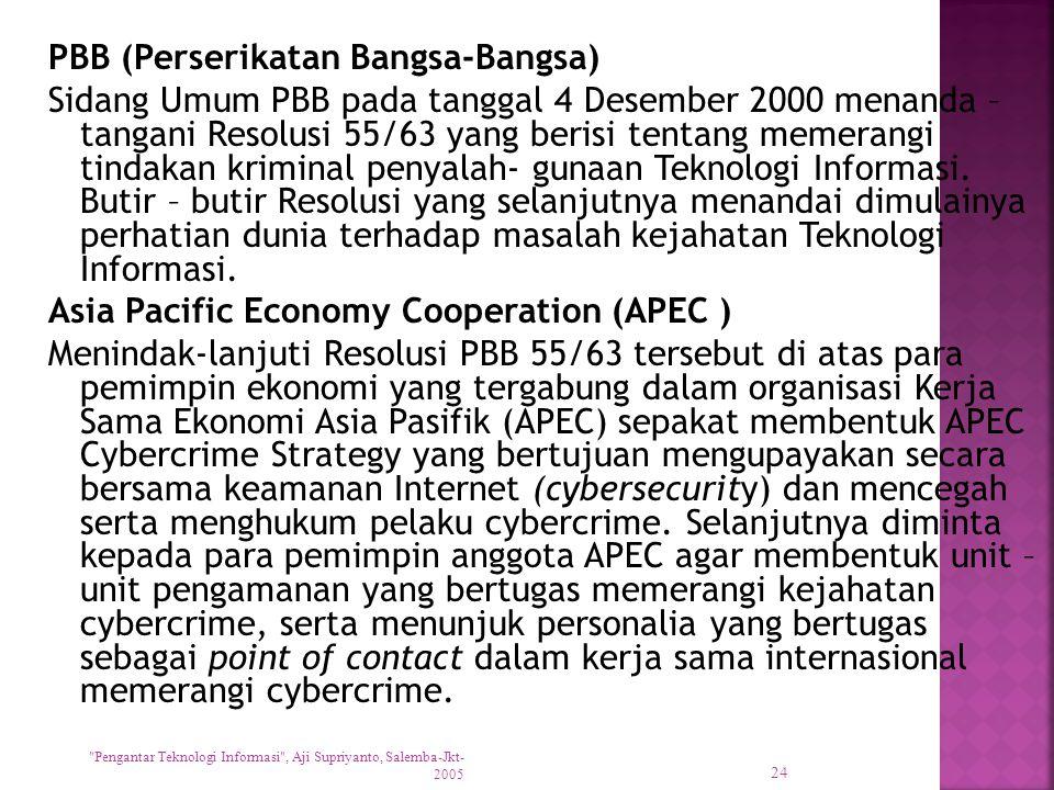 PBB (Perserikatan Bangsa-Bangsa) Sidang Umum PBB pada tanggal 4 Desember 2000 menanda – tangani Resolusi 55/63 yang berisi tentang memerangi tindakan kriminal penyalah- gunaan Teknologi Informasi. Butir – butir Resolusi yang selanjutnya menandai dimulainya perhatian dunia terhadap masalah kejahatan Teknologi Informasi. Asia Pacific Economy Cooperation (APEC ) Menindak-lanjuti Resolusi PBB 55/63 tersebut di atas para pemimpin ekonomi yang tergabung dalam organisasi Kerja Sama Ekonomi Asia Pasifik (APEC) sepakat membentuk APEC Cybercrime Strategy yang bertujuan mengupayakan secara bersama keamanan Internet (cybersecurity) dan mencegah serta menghukum pelaku cybercrime. Selanjutnya diminta kepada para pemimpin anggota APEC agar membentuk unit – unit pengamanan yang bertugas memerangi kejahatan cybercrime, serta menunjuk personalia yang bertugas sebagai point of contact dalam kerja sama internasional memerangi cybercrime.