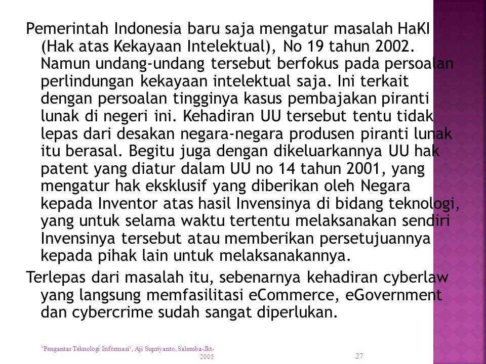 Pemerintah Indonesia baru saja mengatur masalah HaKI (Hak atas Kekayaan Intelektual), No 19 tahun 2002. Namun undang-undang tersebut berfokus pada persoalan perlindungan kekayaan intelektual saja. Ini terkait dengan persoalan tingginya kasus pembajakan piranti lunak di negeri ini. Kehadiran UU tersebut tentu tidak lepas dari desakan negara-negara produsen piranti lunak itu berasal. Begitu juga dengan dikeluarkannya UU hak patent yang diatur dalam UU no 14 tahun 2001, yang mengatur hak eksklusif yang diberikan oleh Negara kepada Inventor atas hasil Invensinya di bidang teknologi, yang untuk selama waktu tertentu melaksanakan sendiri Invensinya tersebut atau memberikan persetujuannya kepada pihak lain untuk melaksanakannya. Terlepas dari masalah itu, sebenarnya kehadiran cyberlaw yang langsung memfasilitasi eCommerce, eGovernment dan cybercrime sudah sangat diperlukan.