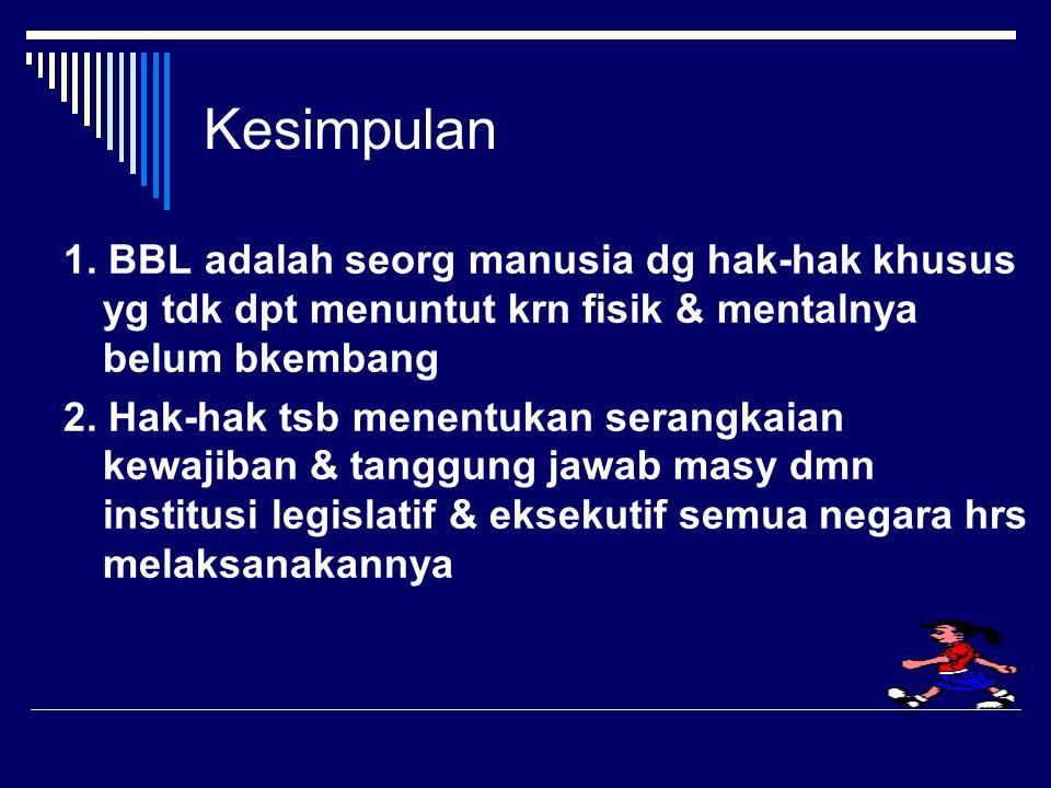 Kesimpulan 1. BBL adalah seorg manusia dg hak-hak khusus yg tdk dpt menuntut krn fisik & mentalnya belum bkembang.