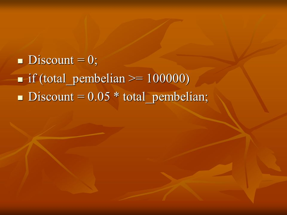 Discount = 0; if (total_pembelian >= 100000) Discount = 0.05 * total_pembelian;