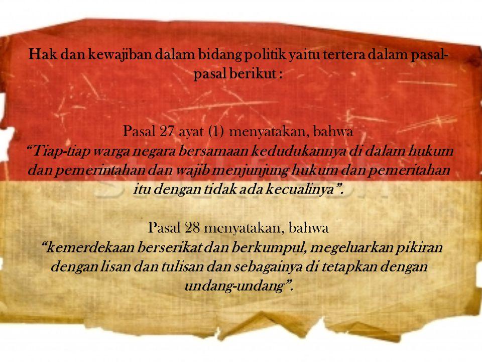 Hak dan kewajiban dalam bidang politik yaitu tertera dalam pasal-pasal berikut : Pasal 27 ayat (1) menyatakan, bahwa Tiap-tiap warga negara bersamaan kedudukannya di dalam hukum dan pemerintahan dan wajib menjunjung hukum dan pemeritahan itu dengan tidak ada kecualinya .