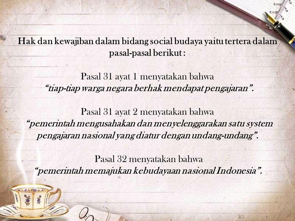 Hak dan kewajiban dalam bidang social budaya yaitu tertera dalam pasal-pasal berikut : Pasal 31 ayat 1 menyatakan bahwa tiap-tiap warga negara berhak mendapat pengajaran .