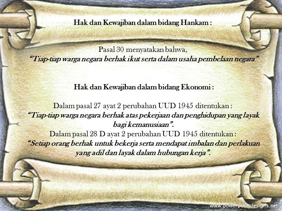 Hak dan Kewajiban dalam bidang Hankam : Pasal 30 menyatakan bahwa, Tiap-tiap warga negara berhak ikut serta dalam usaha pembelaan negara Hak dan Kewajiban dalam bidang Ekonomi : Dalam pasal 27 ayat 2 perubahan UUD 1945 ditentukan : Tiap-tiap warga negara berhak atas pekerjaan dan penghidupan yang layak bagi kemanusiaan .