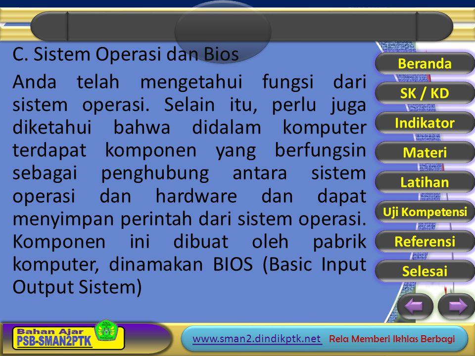 C. Sistem Operasi dan Bios Anda telah mengetahui fungsi dari sistem operasi. Selain itu, perlu juga diketahui bahwa didalam komputer terdapat komponen yang berfungsin sebagai penghubung antara sistem operasi dan hardware dan dapat menyimpan perintah dari sistem operasi. Komponen ini dibuat oleh pabrik komputer, dinamakan BIOS (Basic Input Output Sistem)