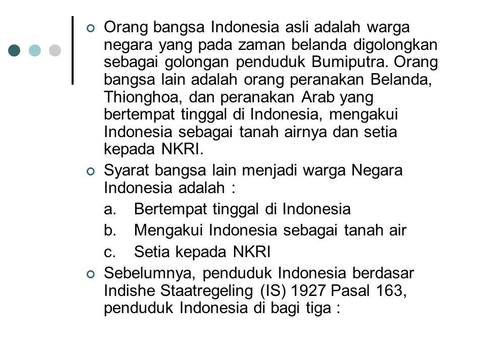 Orang bangsa Indonesia asli adalah warga negara yang pada zaman belanda digolongkan sebagai golongan penduduk Bumiputra. Orang bangsa lain adalah orang peranakan Belanda, Thionghoa, dan peranakan Arab yang bertempat tinggal di Indonesia, mengakui Indonesia sebagai tanah airnya dan setia kepada NKRI.
