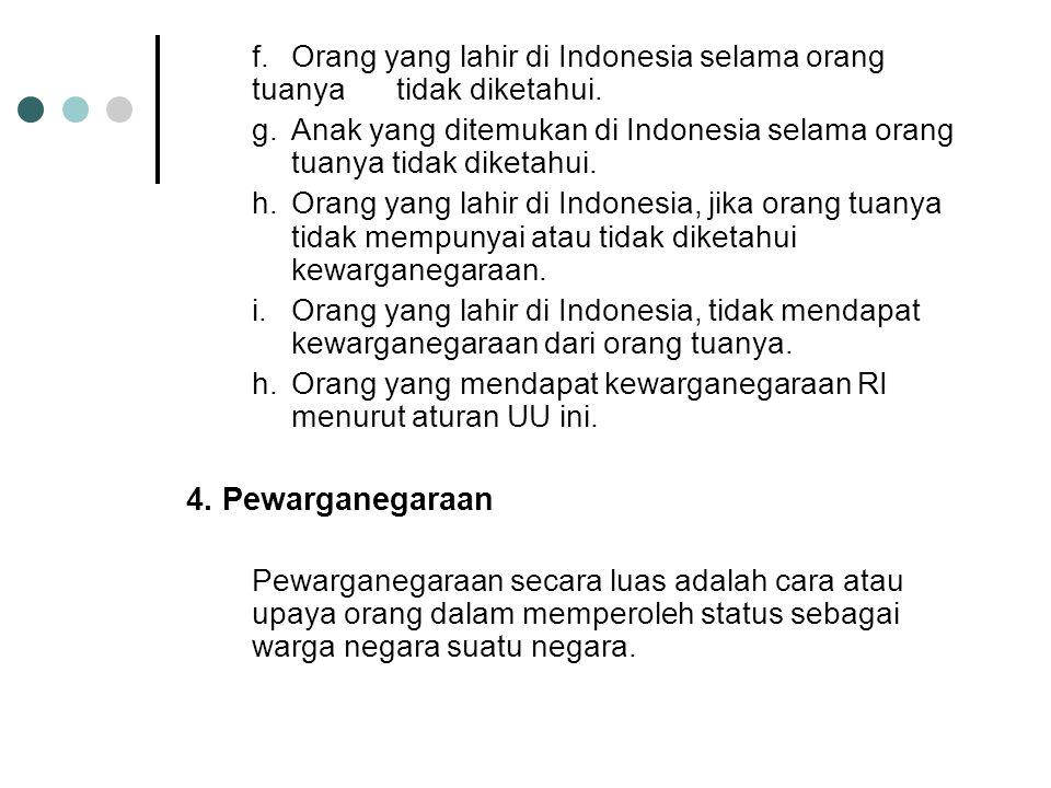 f. Orang yang lahir di Indonesia selama orang tuanya tidak diketahui.