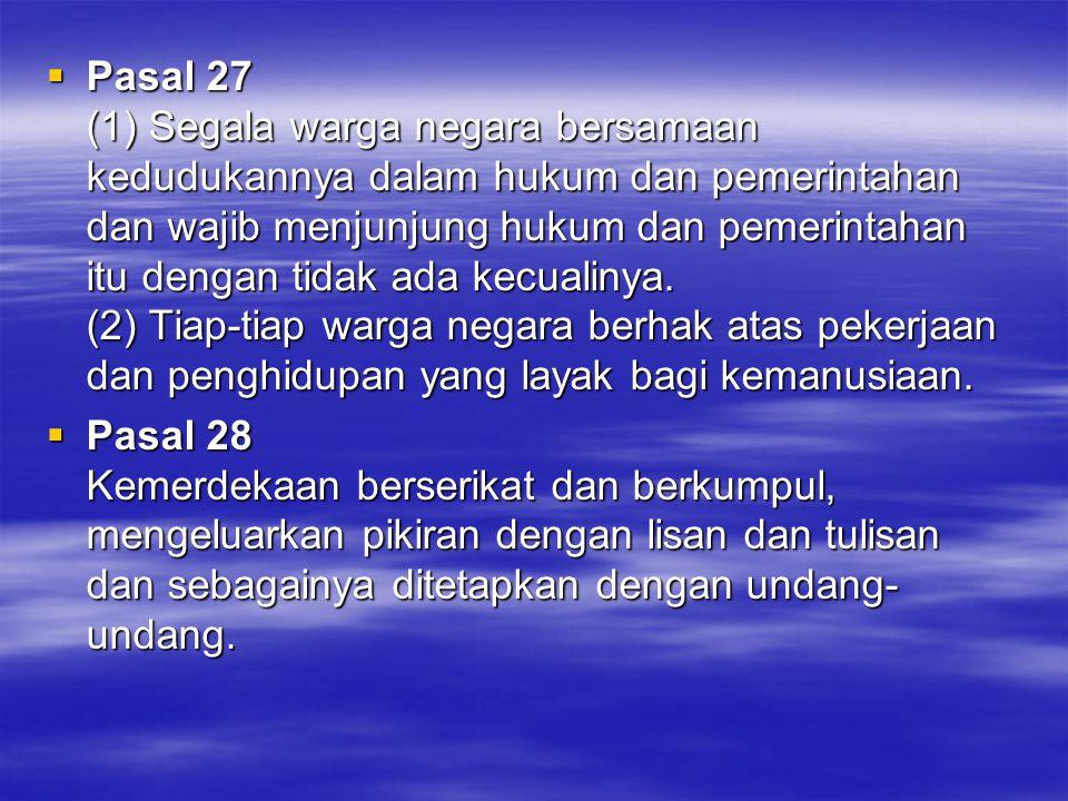 Pasal 27 (1) Segala warga negara bersamaan kedudukannya dalam hukum dan pemerintahan dan wajib menjunjung hukum dan pemerintahan itu dengan tidak ada kecualinya. (2) Tiap-tiap warga negara berhak atas pekerjaan dan penghidupan yang layak bagi kemanusiaan.