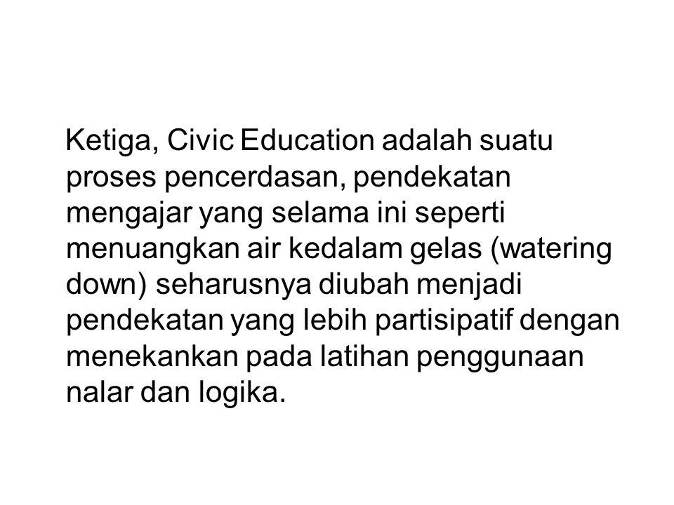 Ketiga, Civic Education adalah suatu proses pencerdasan, pendekatan mengajar yang selama ini seperti menuangkan air kedalam gelas (watering down) seharusnya diubah menjadi pendekatan yang lebih partisipatif dengan menekankan pada latihan penggunaan nalar dan logika.