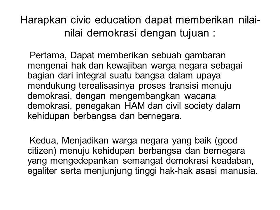 Harapkan civic education dapat memberikan nilai-nilai demokrasi dengan tujuan :