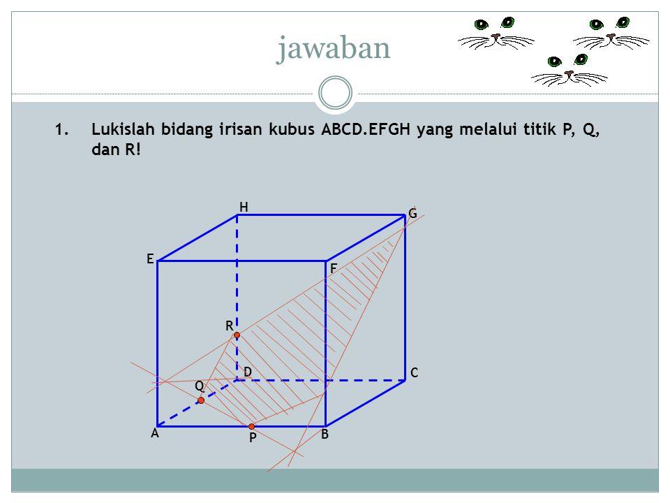 jawaban Lukislah bidang irisan kubus ABCD.EFGH yang melalui titik P, Q, dan R! F. D. A. B. C. E.