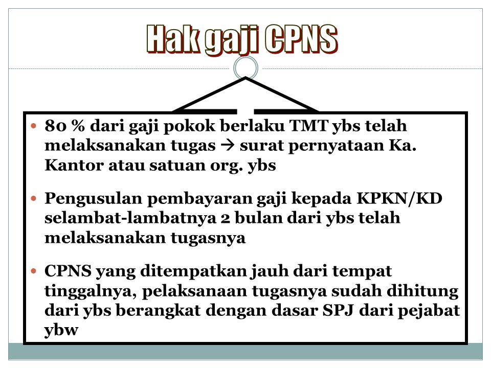 Hak gaji CPNS 80 % dari gaji pokok berlaku TMT ybs telah melaksanakan tugas  surat pernyataan Ka. Kantor atau satuan org. ybs.