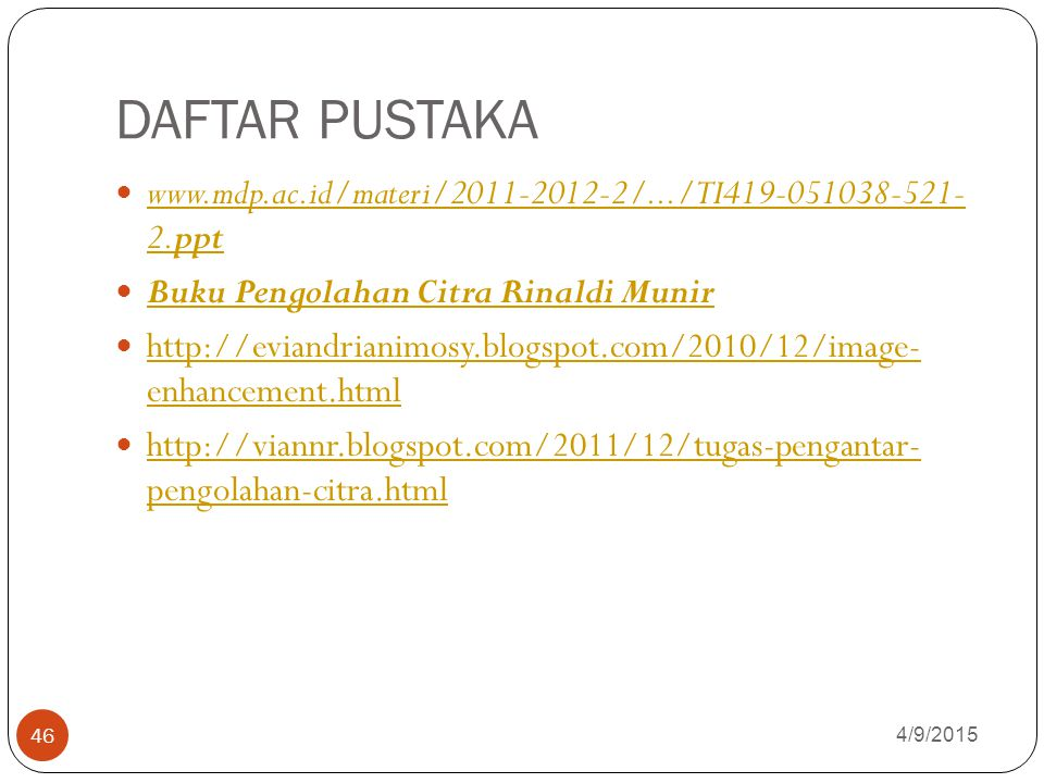 DAFTAR PUSTAKA www.mdp.ac.id/materi/2011-2012-2/.../TI419-051038-521- 2.ppt. Buku Pengolahan Citra Rinaldi Munir.