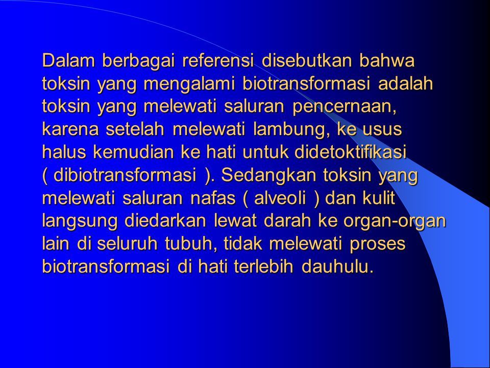 Dalam berbagai referensi disebutkan bahwa toksin yang mengalami biotransformasi adalah toksin yang melewati saluran pencernaan, karena setelah melewati lambung, ke usus halus kemudian ke hati untuk didetoktifikasi ( dibiotransformasi ).