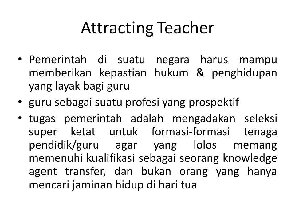 Attracting Teacher Pemerintah di suatu negara harus mampu memberikan kepastian hukum & penghidupan yang layak bagi guru.