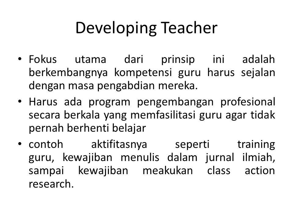 Developing Teacher Fokus utama dari prinsip ini adalah berkembangnya kompetensi guru harus sejalan dengan masa pengabdian mereka.