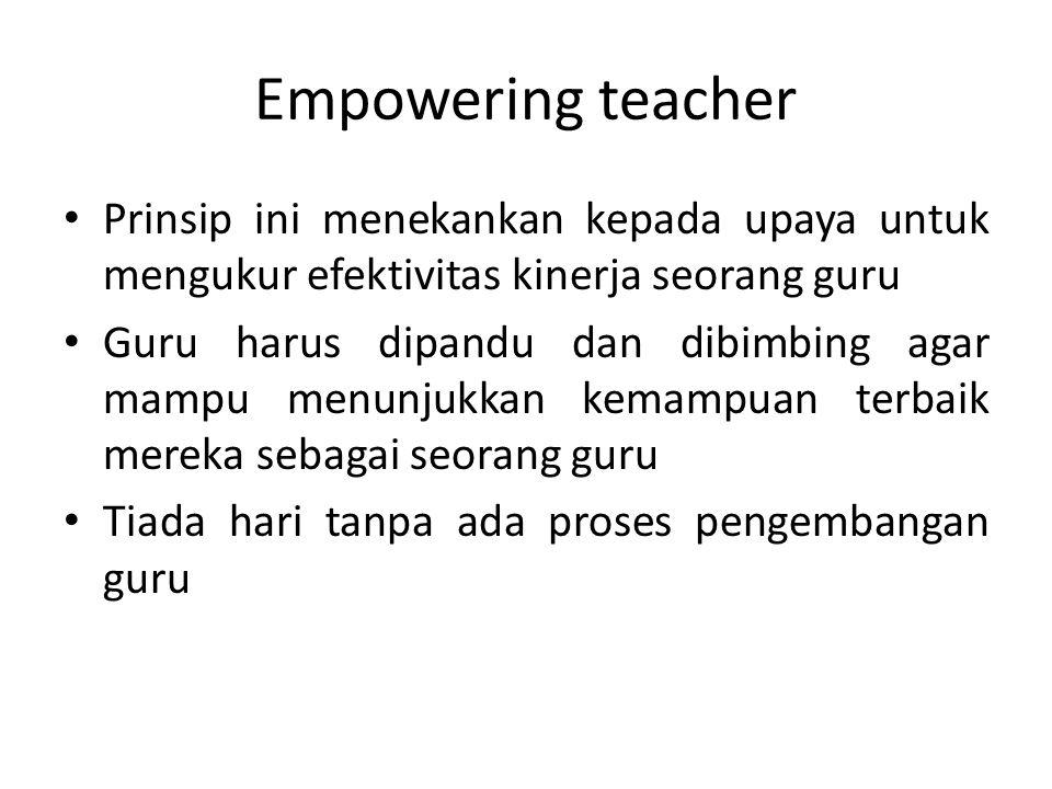 Empowering teacher Prinsip ini menekankan kepada upaya untuk mengukur efektivitas kinerja seorang guru.
