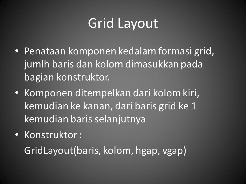 Grid Layout Penataan komponen kedalam formasi grid, jumlh baris dan kolom dimasukkan pada bagian konstruktor.