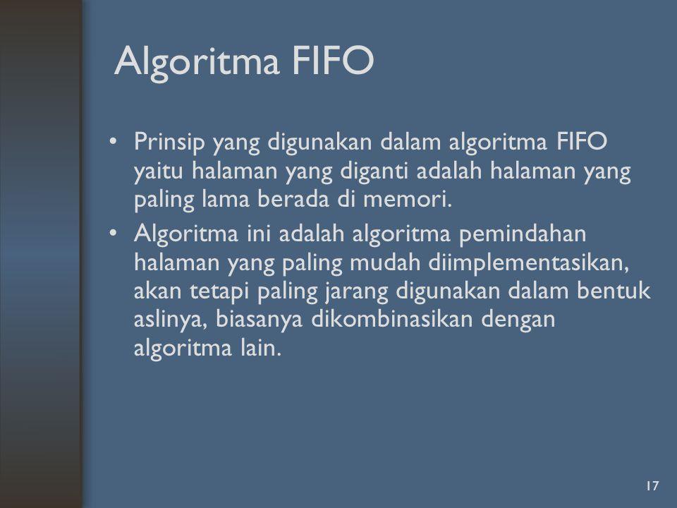 Algoritma FIFO Prinsip yang digunakan dalam algoritma FIFO yaitu halaman yang diganti adalah halaman yang paling lama berada di memori.