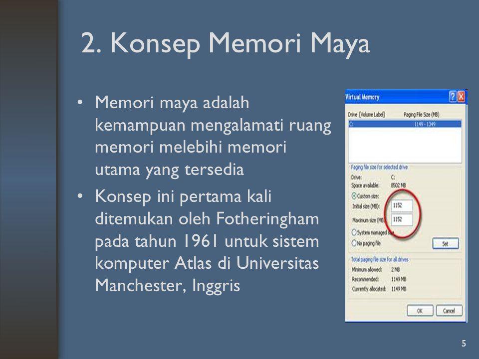 2. Konsep Memori Maya Memori maya adalah kemampuan mengalamati ruang memori melebihi memori utama yang tersedia.
