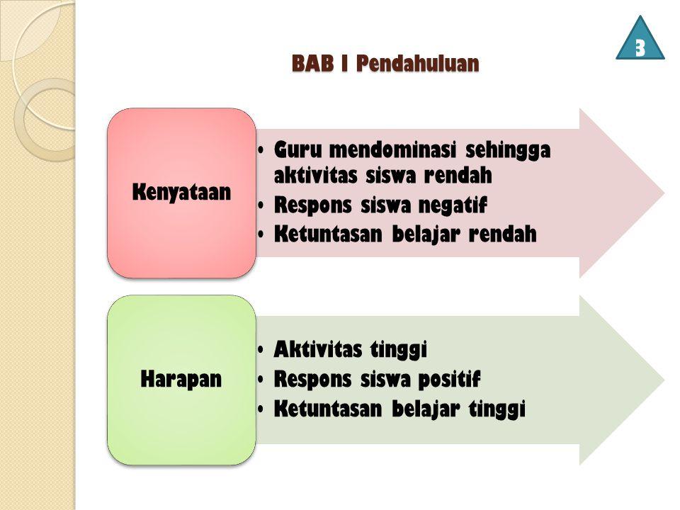 3 BAB I Pendahuluan. Kenyataan. Guru mendominasi sehingga aktivitas siswa rendah. Respons siswa negatif.