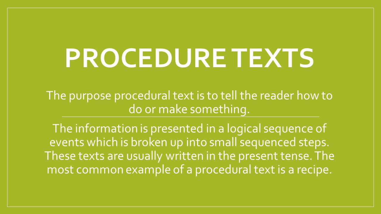 Procedure Texts The purpose procedural text is to tell the reader how to do or make something.