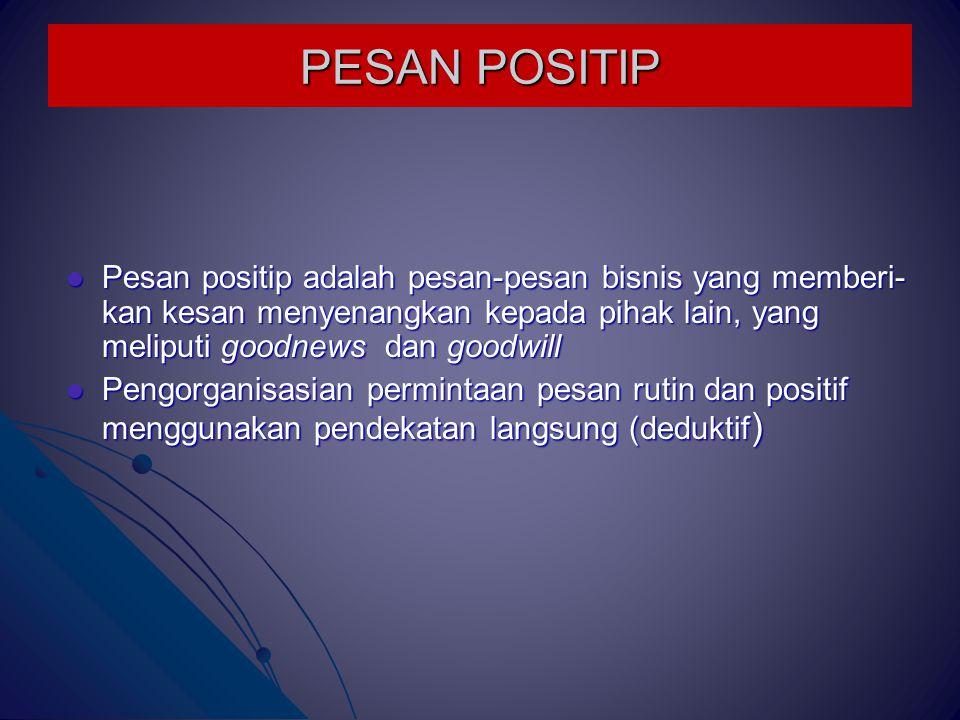 PESAN POSITIP Pesan positip adalah pesan-pesan bisnis yang memberi-kan kesan menyenangkan kepada pihak lain, yang meliputi goodnews dan goodwill.