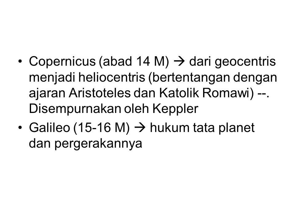 Copernicus (abad 14 M)  dari geocentris menjadi heliocentris (bertentangan dengan ajaran Aristoteles dan Katolik Romawi) --. Disempurnakan oleh Keppler